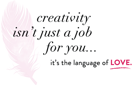 creativity isn't just a job for you...it's the language of LOVE.